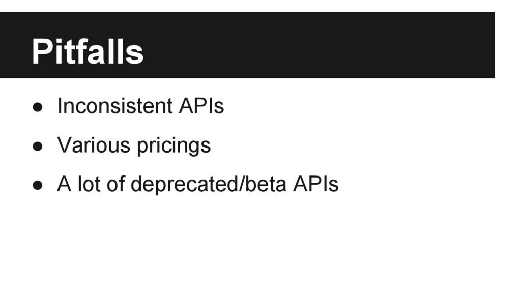 Pitfalls ● Inconsistent APIs ● Various pricings...