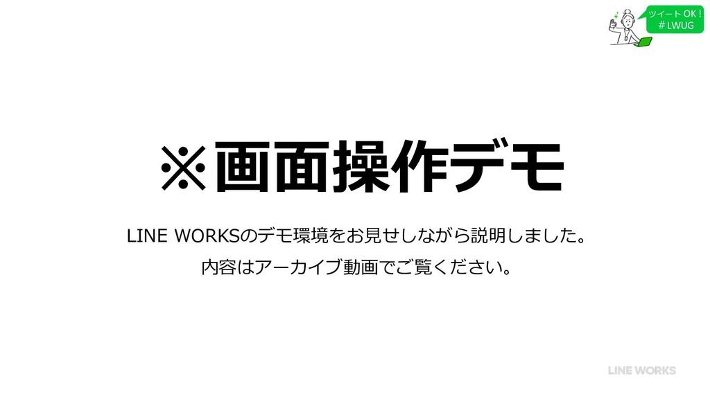 ツイート OK ! #LWUG ※画⾯操作デモ LINE WORKSのデモ環境をお⾒せしながら...