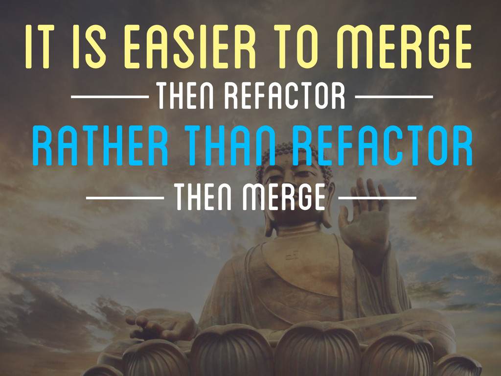 IT IS EASIER TO MERGE RATHER THAN REFACTOR THEN...