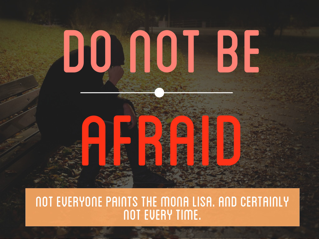 DO NOT BE AFRAID  NOT EVERYONE PAINTS THE MON...
