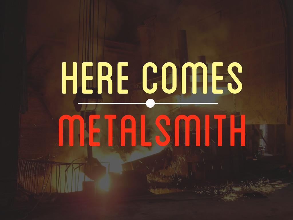 HERE COMES METALSMITH