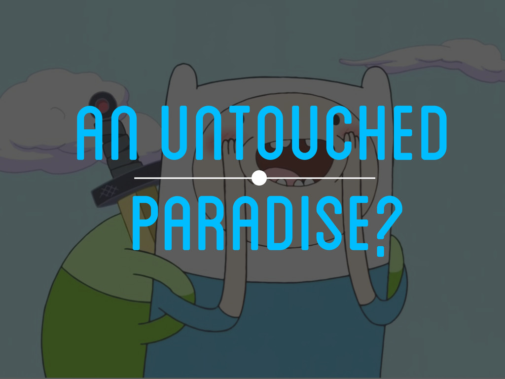 AN UNTOUCHED PARADISE?