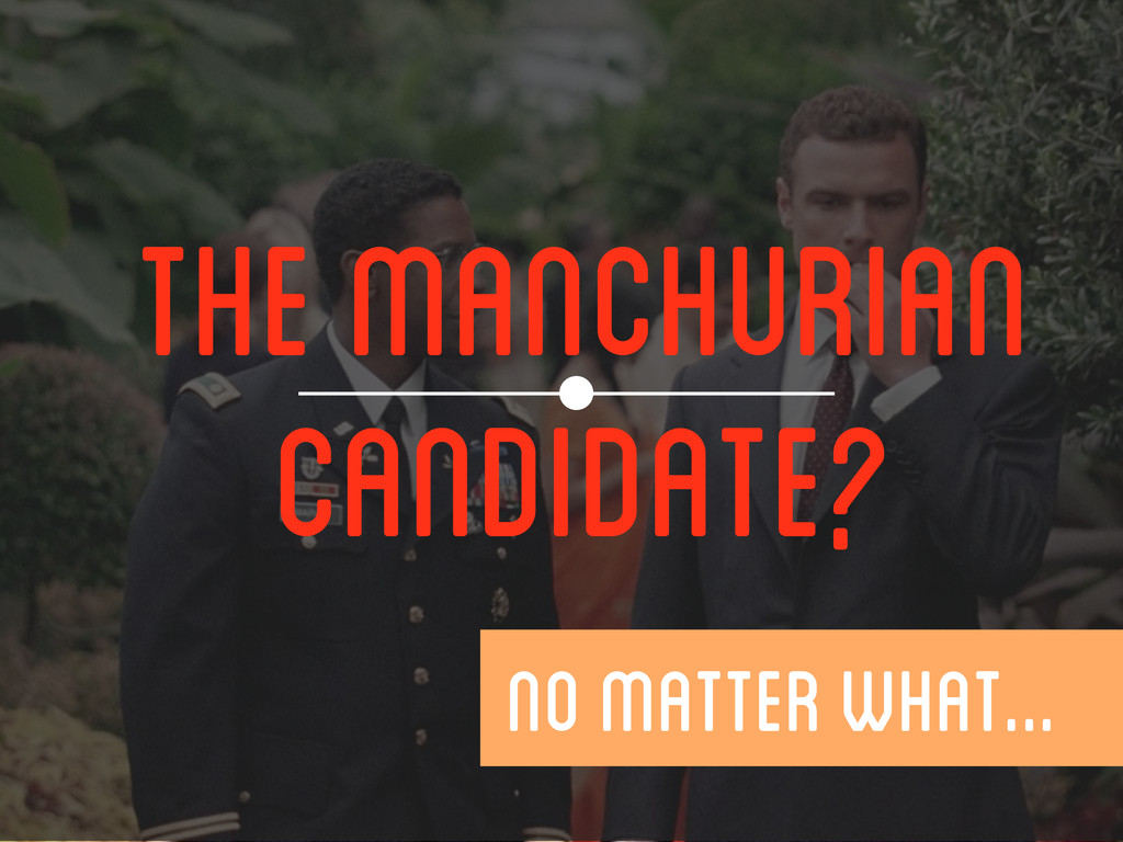 THE MANCHURIAN CANDIDATE?  NO MATTER WHAT...