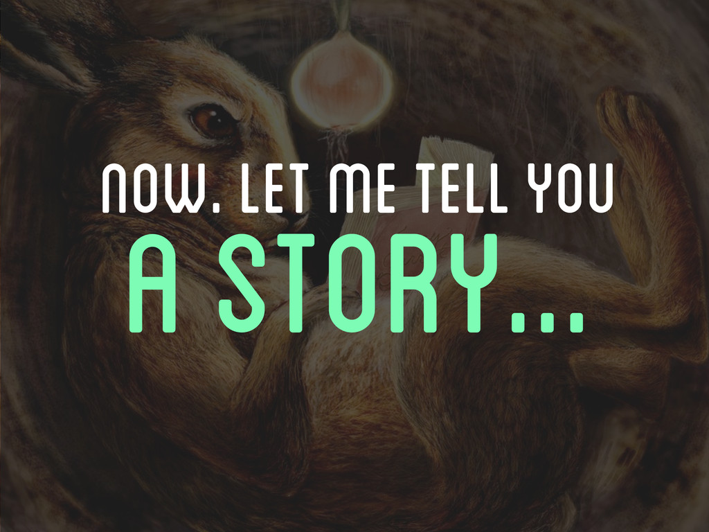 Now. LET ME TELL YOU A STORY...