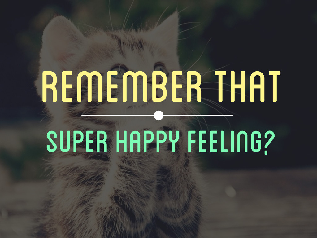 REMEMBER THAT SUPER HAPPY FEELING?