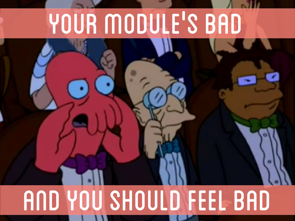 YOUR MODULE'S BAD AND YOU SHOULD FEEL BAD
