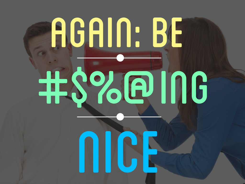AGAIN: BE #$%@ing Nice
