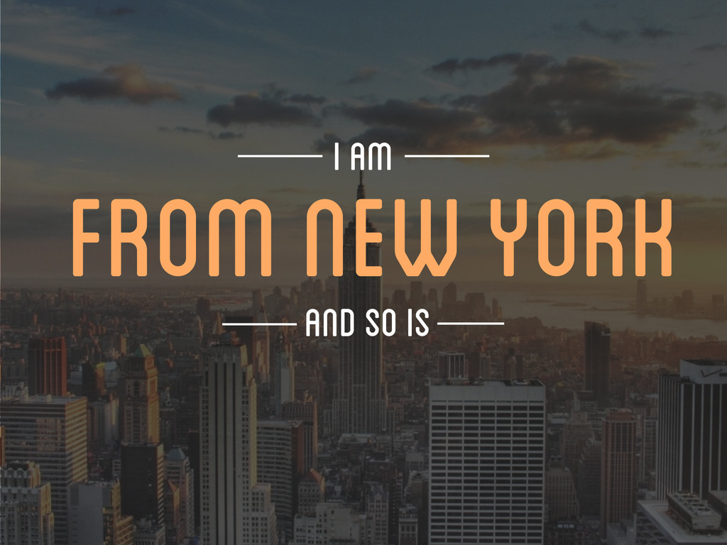 FROM NEW YORK I AM AND SO IS
