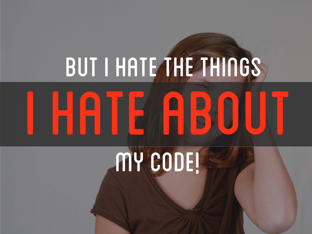 BUT I HATE THE THINGS I HATE ABOUT my Code!