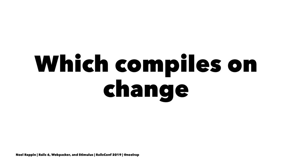 Which compiles on change Noel Rappin | Rails 6,...