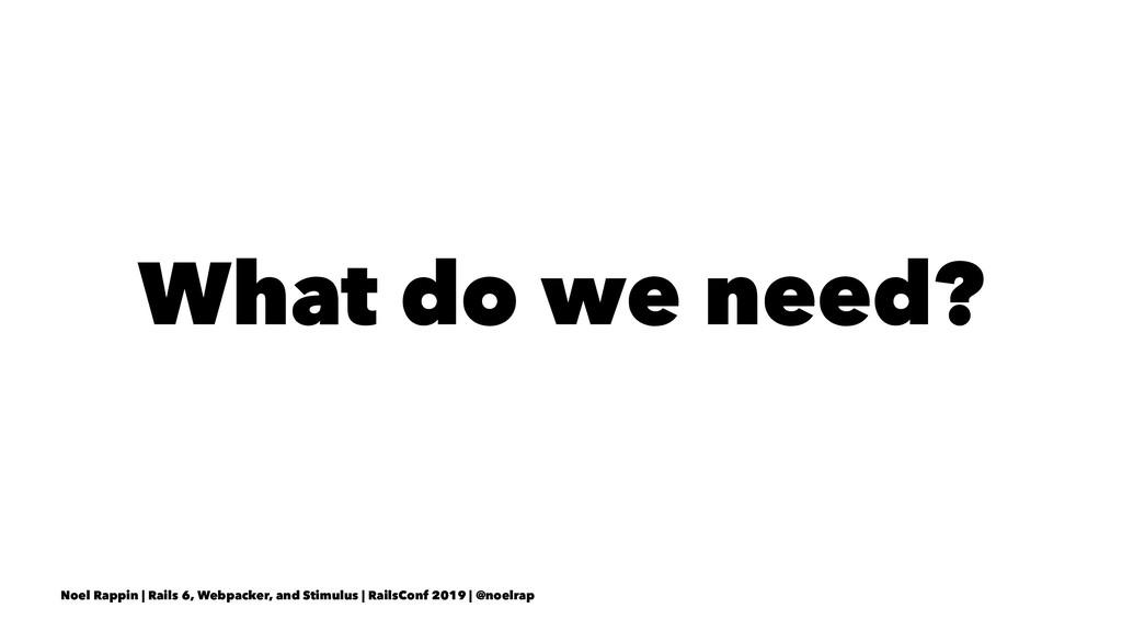 What do we need? Noel Rappin | Rails 6, Webpack...