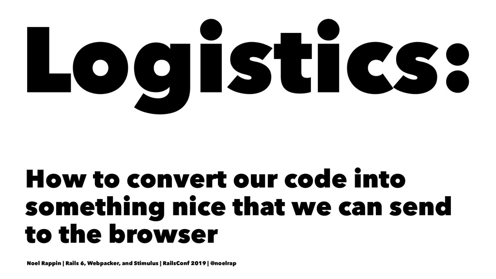 Logistics: How to convert our code into somethi...