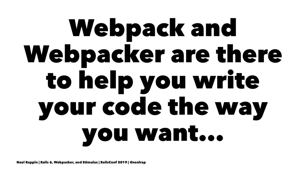 Webpack and Webpacker are there to help you wri...
