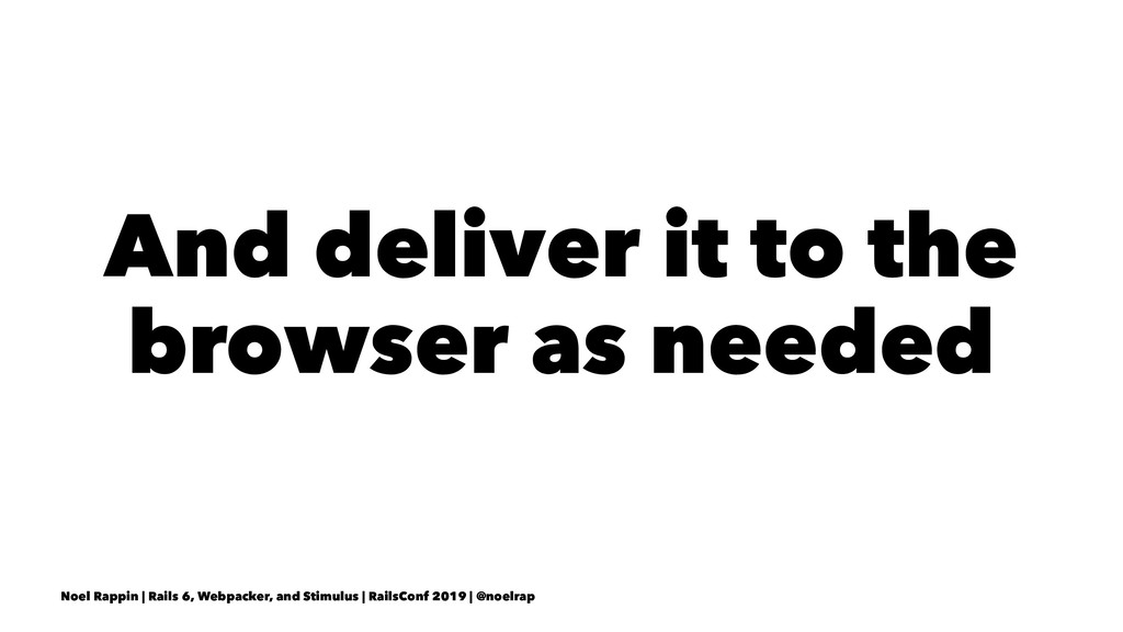 And deliver it to the browser as needed Noel Ra...