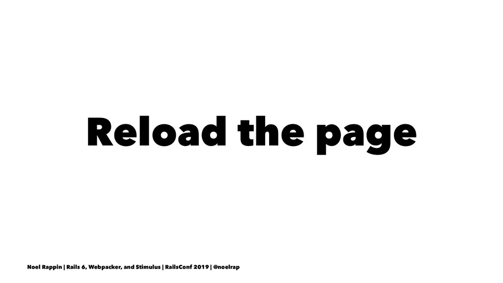 Reload the page Noel Rappin | Rails 6, Webpacke...