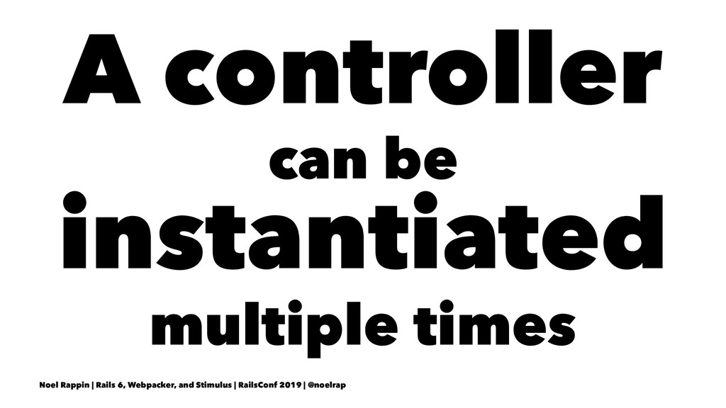 A controller can be instantiated multiple times...