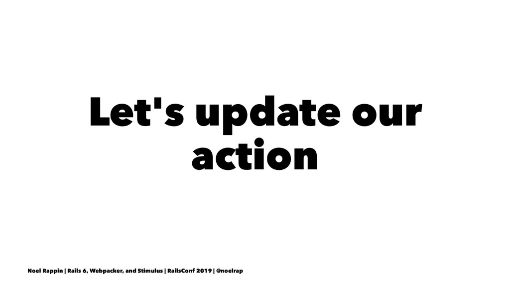 Let's update our action Noel Rappin | Rails 6, ...