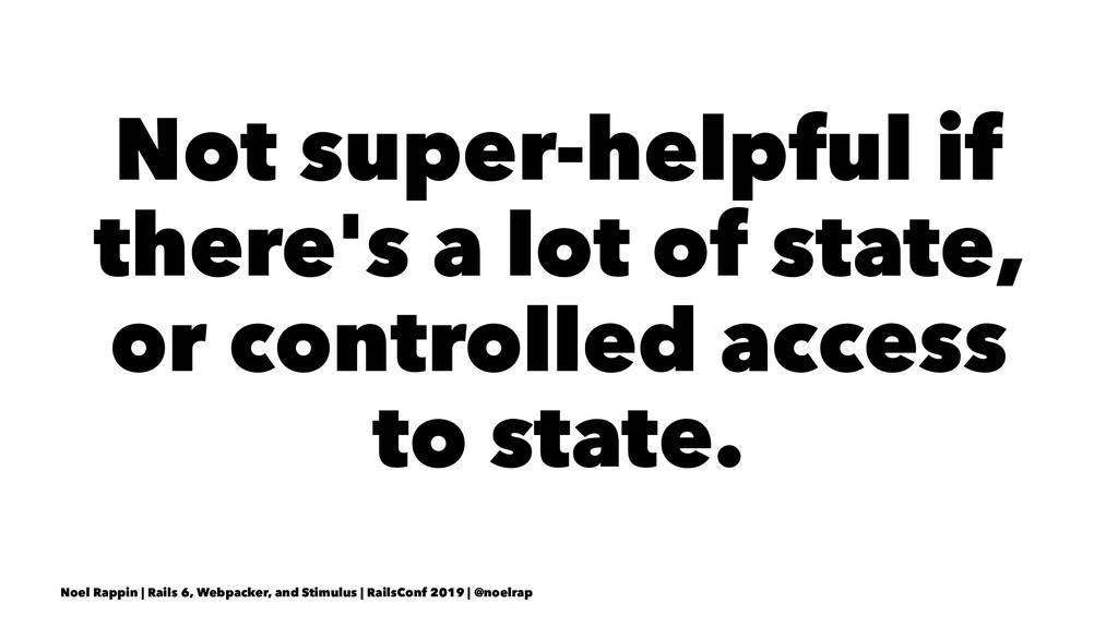 Not super-helpful if there's a lot of state, or...