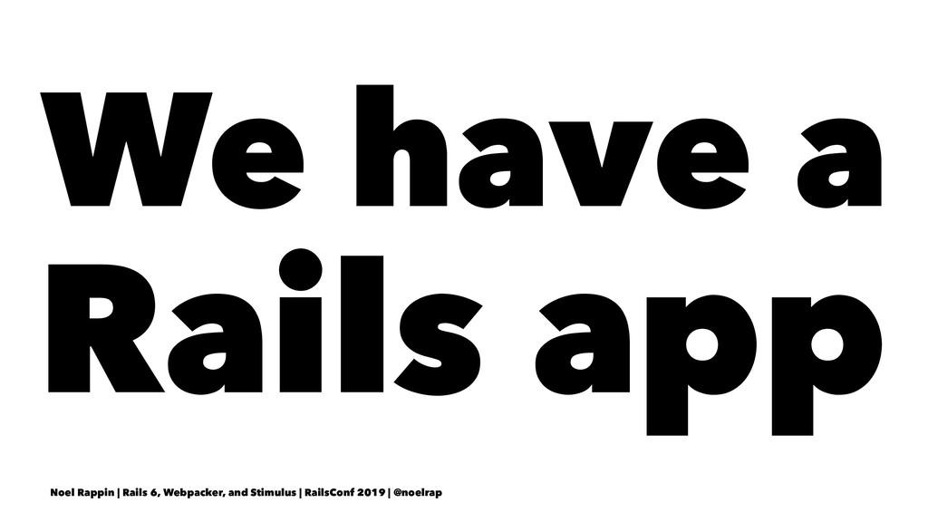 We have a Rails app Noel Rappin | Rails 6, Webp...