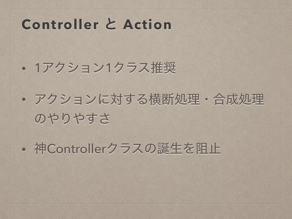 Controller ͱ Action • 1ΞΫγϣϯ1Ϋϥεਪ • ΞΫγϣϯʹର͢Δԣ...