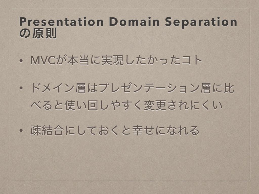 Presentation Domain Separation ͷݪଇ • MVC͕ຊʹ࣮ݱ͠...