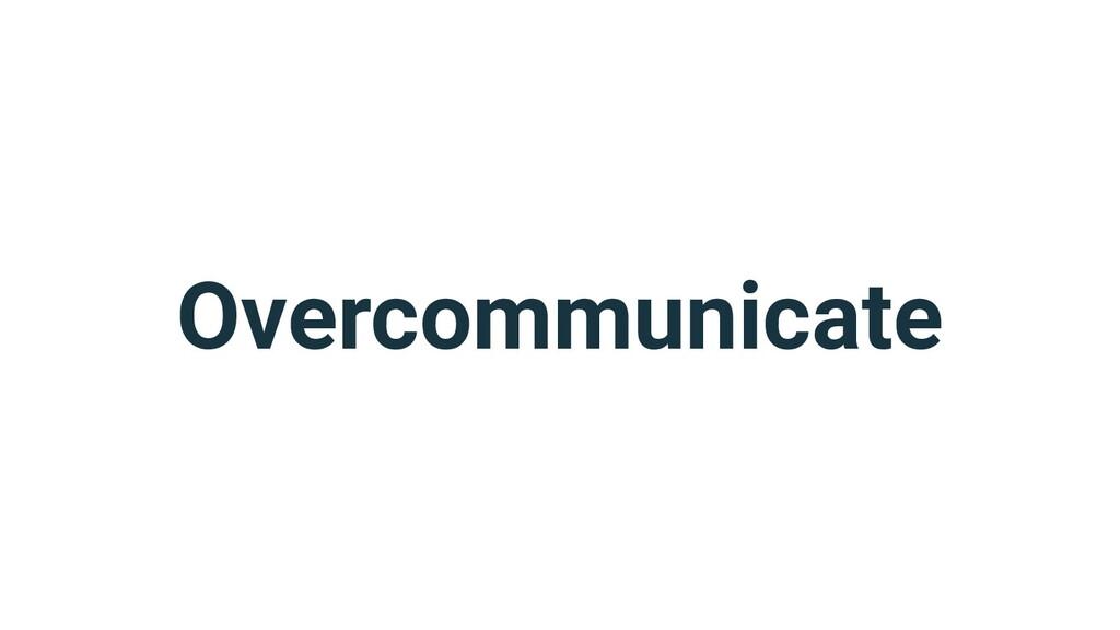 Overcommunicate
