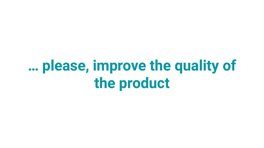 … please, improve the quality of the product