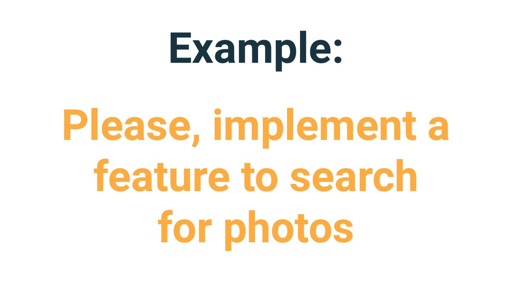 Example: Please, implement a feature to search ...