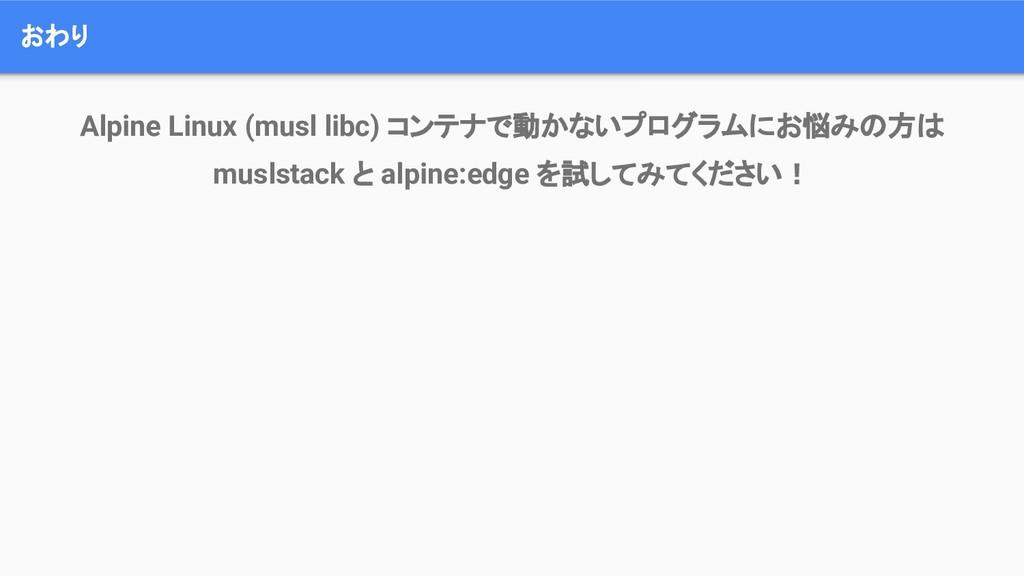 おわり Alpine Linux (musl libc) コンテナで動かないプログラムにお悩み...