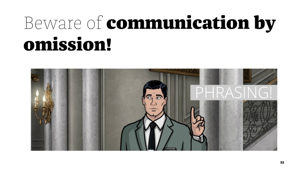 Beware of communication by omission! 23