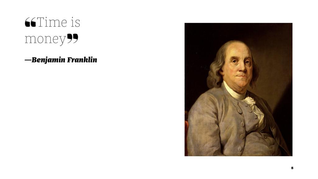 ❝Time is money❞ —Benjamin Franklin 8