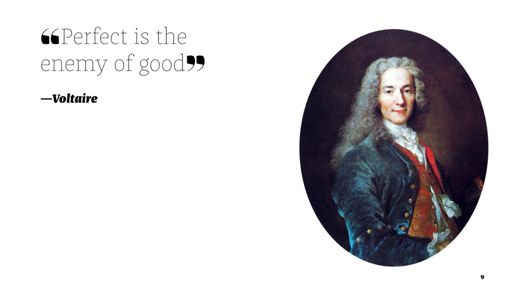 ❝Perfect is the enemy of good❞ —Voltaire 9