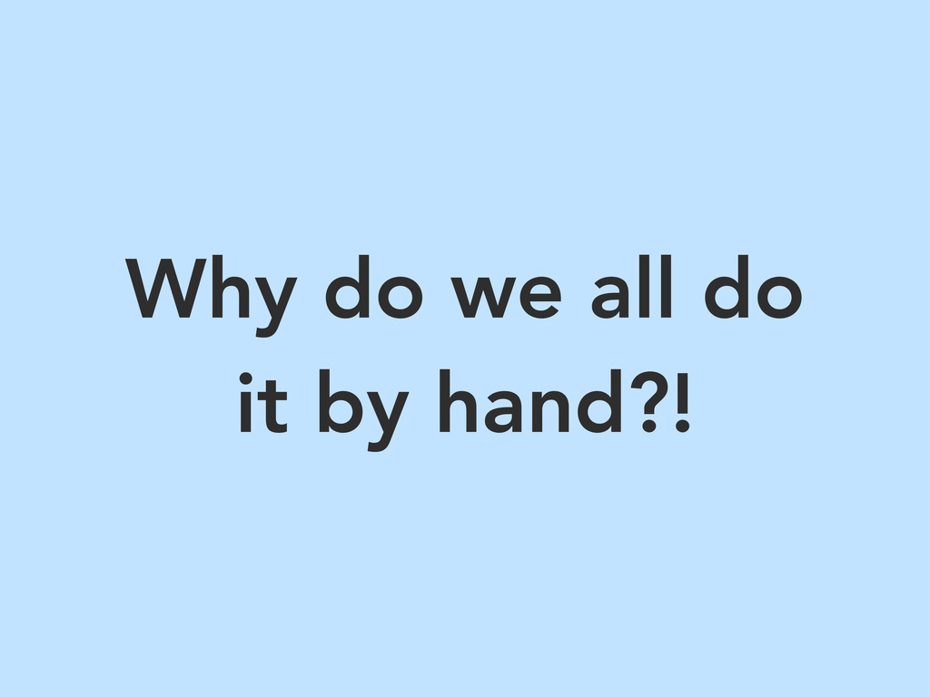 Why do we all do it by hand?!