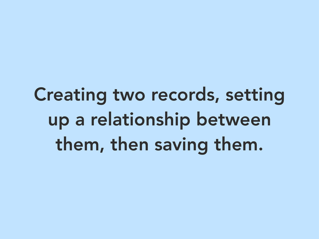 Creating two records, setting up a relationship...