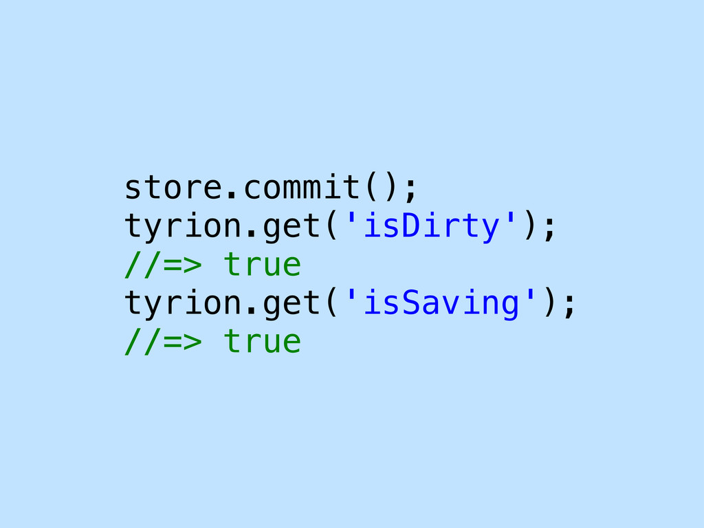 store.commit(); tyrion.get('isDirty'); //=> tru...