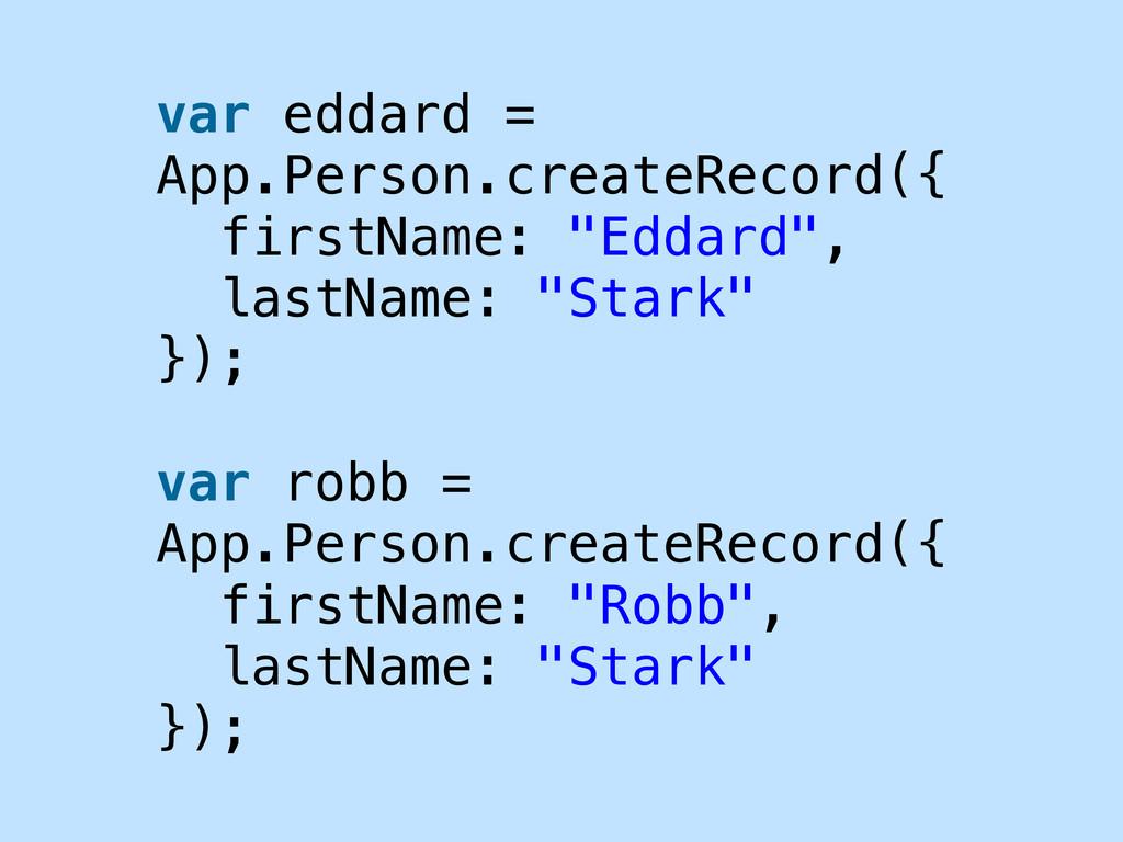 var eddard = App.Person.createRecord({ firstNam...