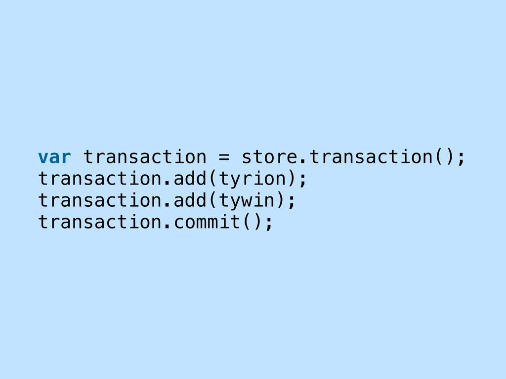 var transaction = store.transaction(); transact...