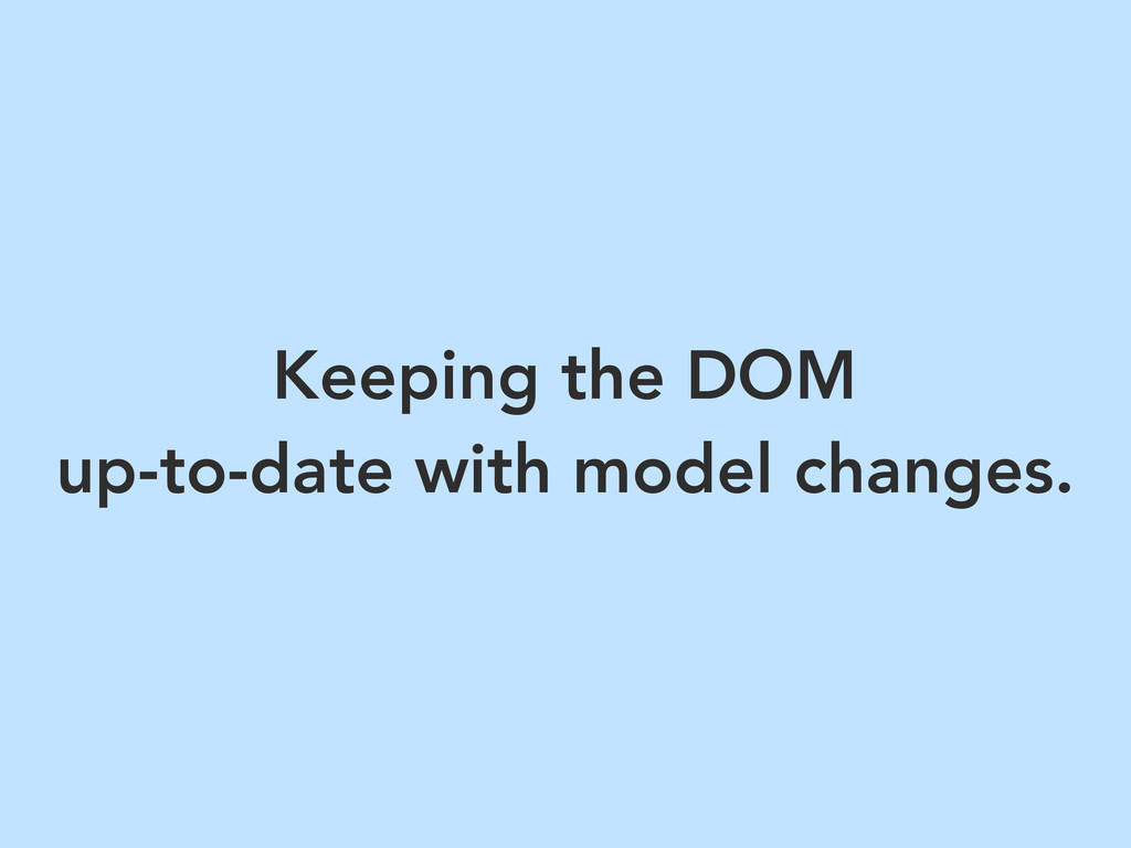 Keeping the DOM up-to-date with model changes.