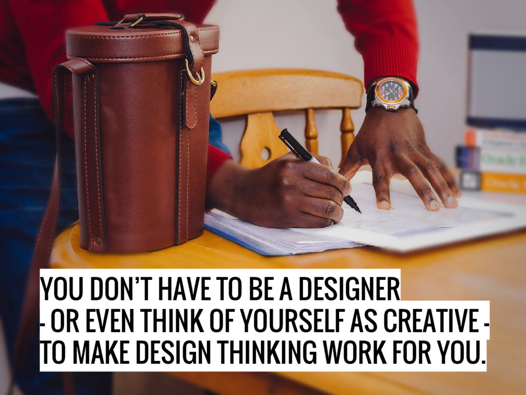 YOU DON'T HAVE TO BE A DESIGNER - OR EVEN THINK...
