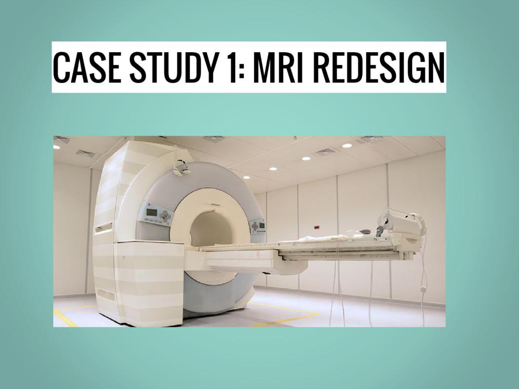 CASE STUDY 1: MRI REDESIGN
