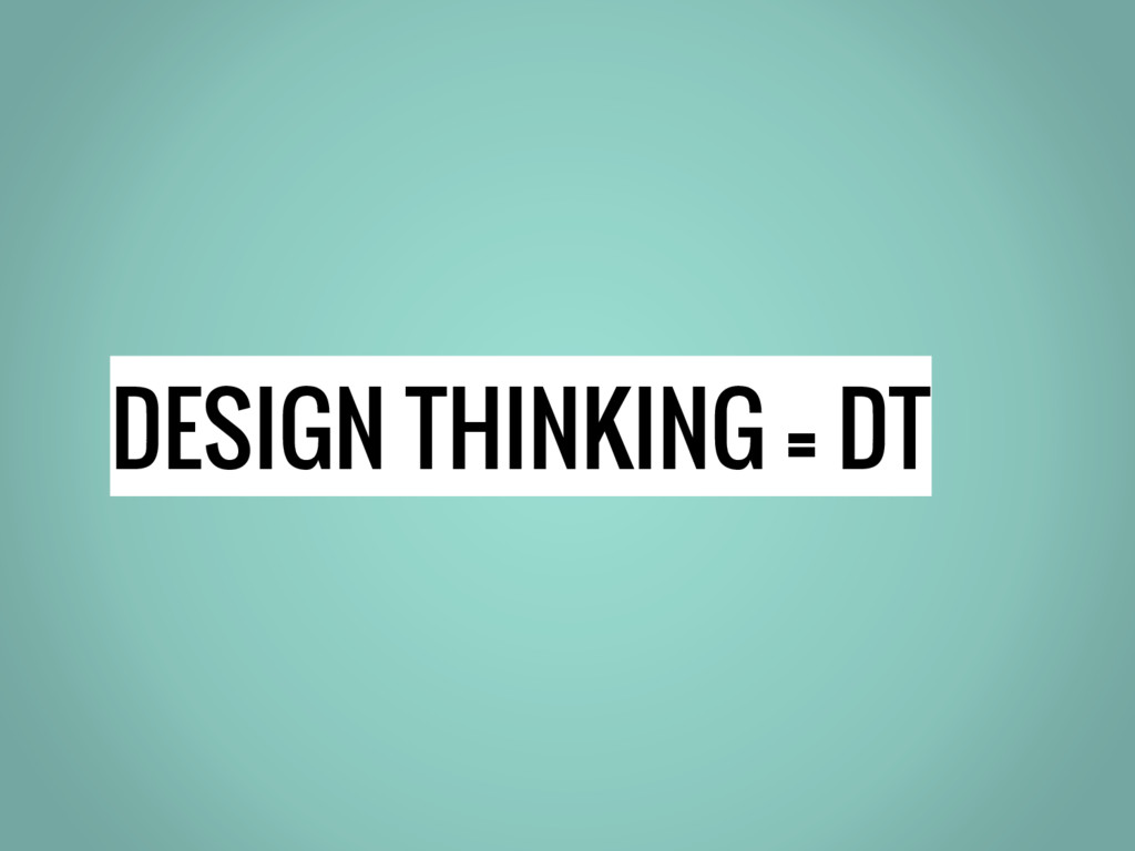 DESIGN THINKING = DT