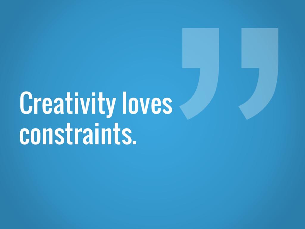 Creativity loves constraints.