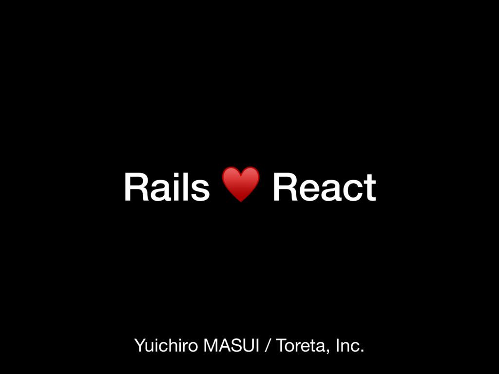 Rails ♥ React Yuichiro MASUI / Toreta, Inc.