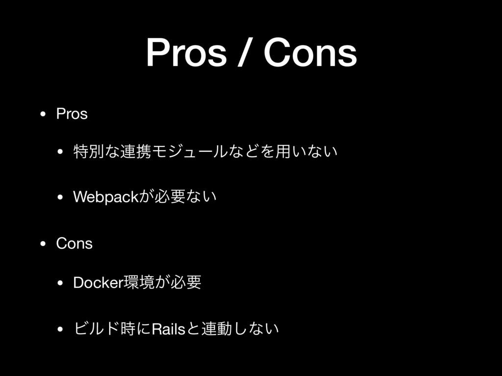 Pros / Cons • Pros  • ಛผͳ࿈ܞϞδϡʔϧͳͲΛ༻͍ͳ͍  • Webp...