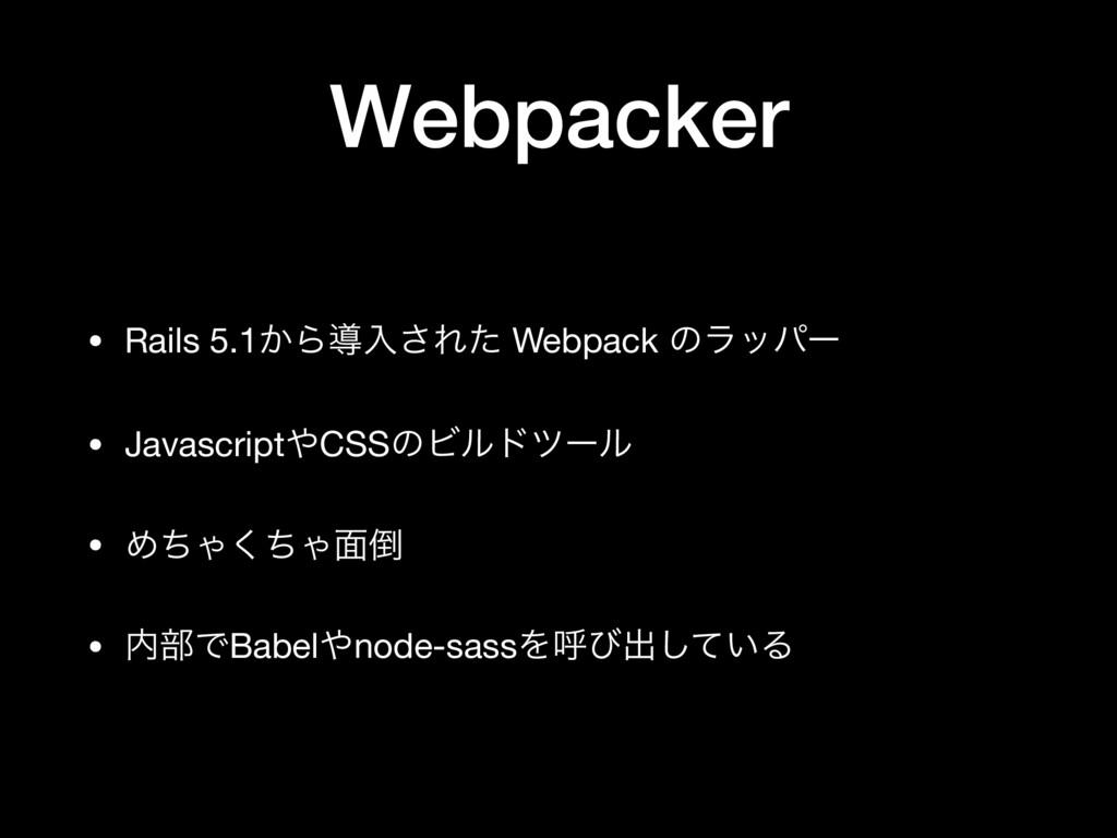 Webpacker • Rails 5.1͔Βಋೖ͞Εͨ Webpack ͷϥούʔ  • J...