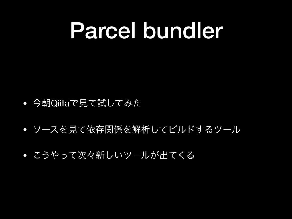 Parcel bundler • ࠓேQiitaͰݟͯࢼͯ͠Έͨ  • ιʔεΛݟͯґଘؔΛ...