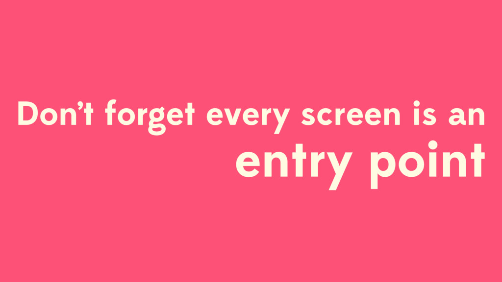 Don't forget every screen is an entry point