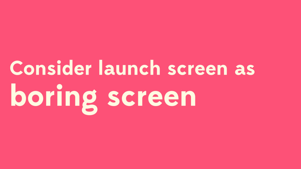 Consider launch screen as boring screen