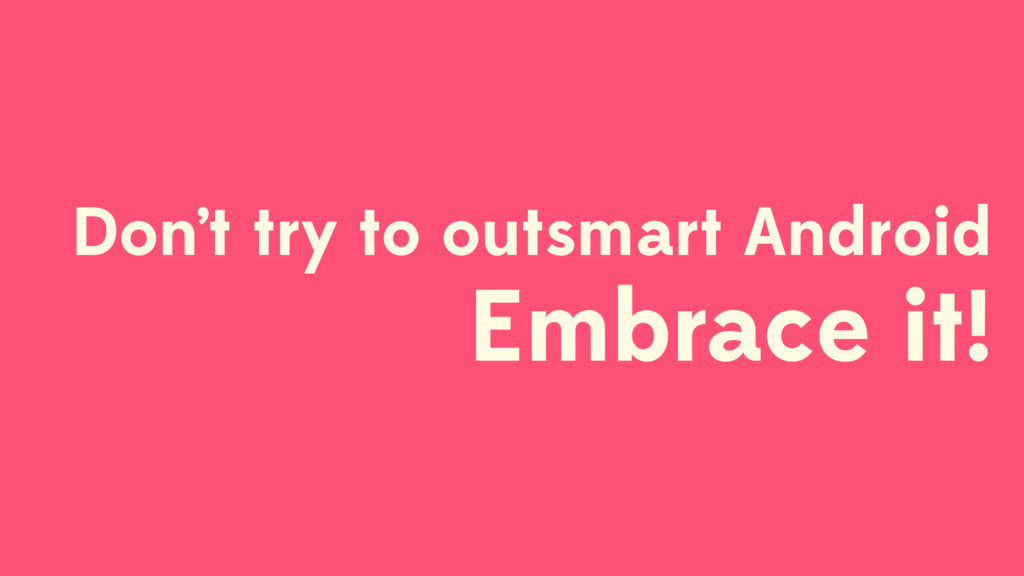 Don't try to outsmart Android Embrace it!