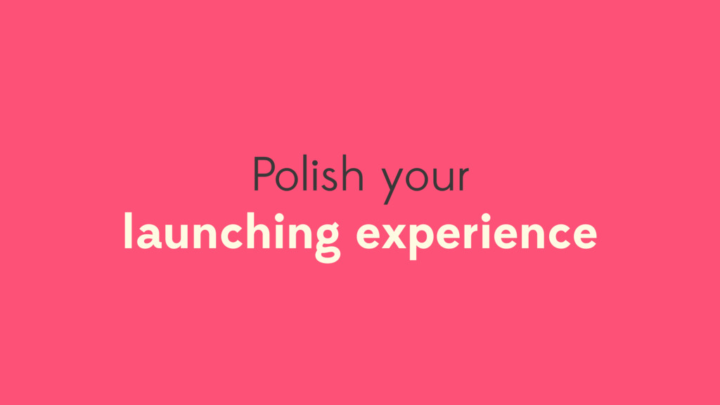 Polish your launching experience